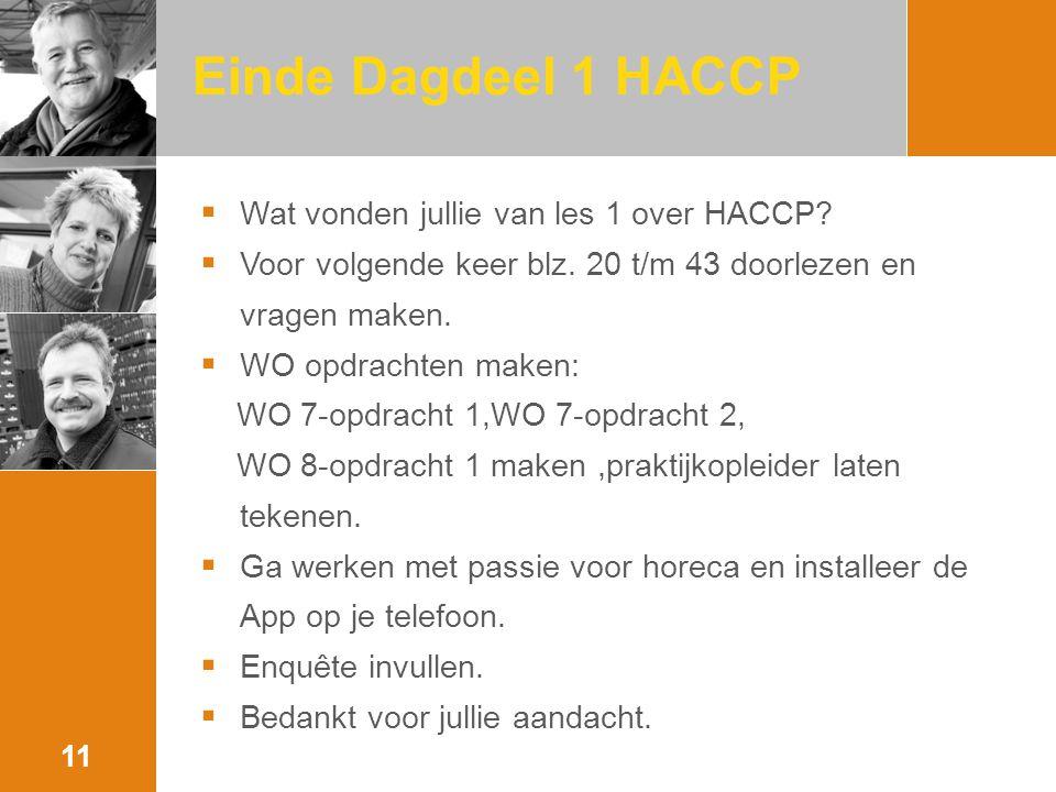 Einde Dagdeel 1 HACCP  Wat vonden jullie van les 1 over HACCP?  Voor volgende keer blz. 20 t/m 43 doorlezen en vragen maken.  WO opdrachten maken: