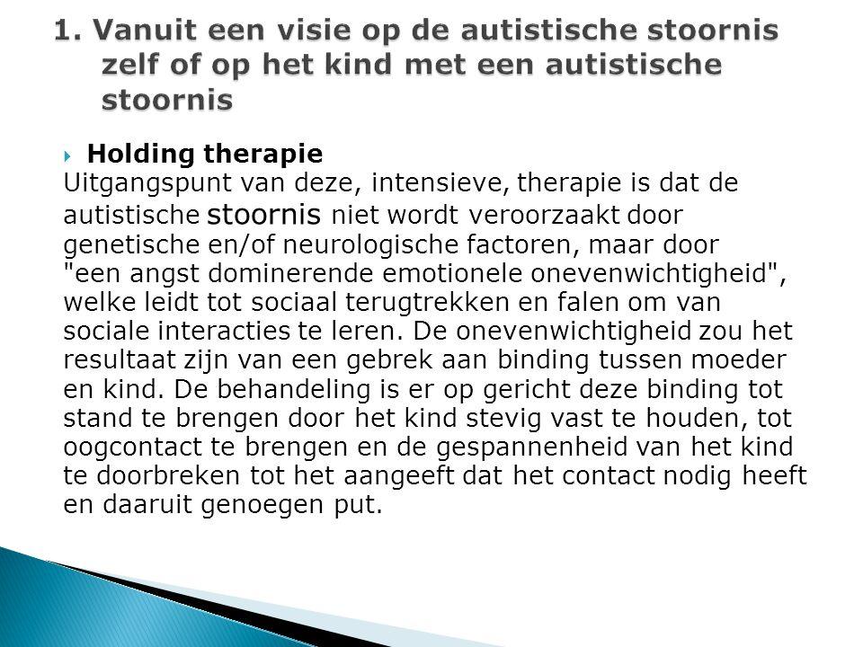  Holding therapie Uitgangspunt van deze, intensieve, therapie is dat de autistische stoornis niet wordt veroorzaakt door genetische en/of neurologisc