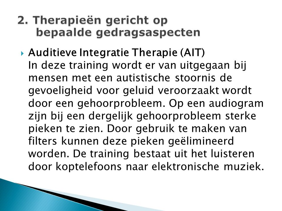  Auditieve Integratie Therapie (AIT) In deze training wordt er van uitgegaan bij mensen met een autistische stoornis de gevoeligheid voor geluid vero