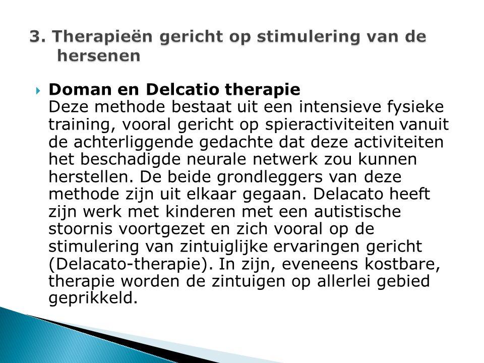  Doman en Delcatio therapie Deze methode bestaat uit een intensieve fysieke training, vooral gericht op spieractiviteiten vanuit de achterliggende gedachte dat deze activiteiten het beschadigde neurale netwerk zou kunnen herstellen.