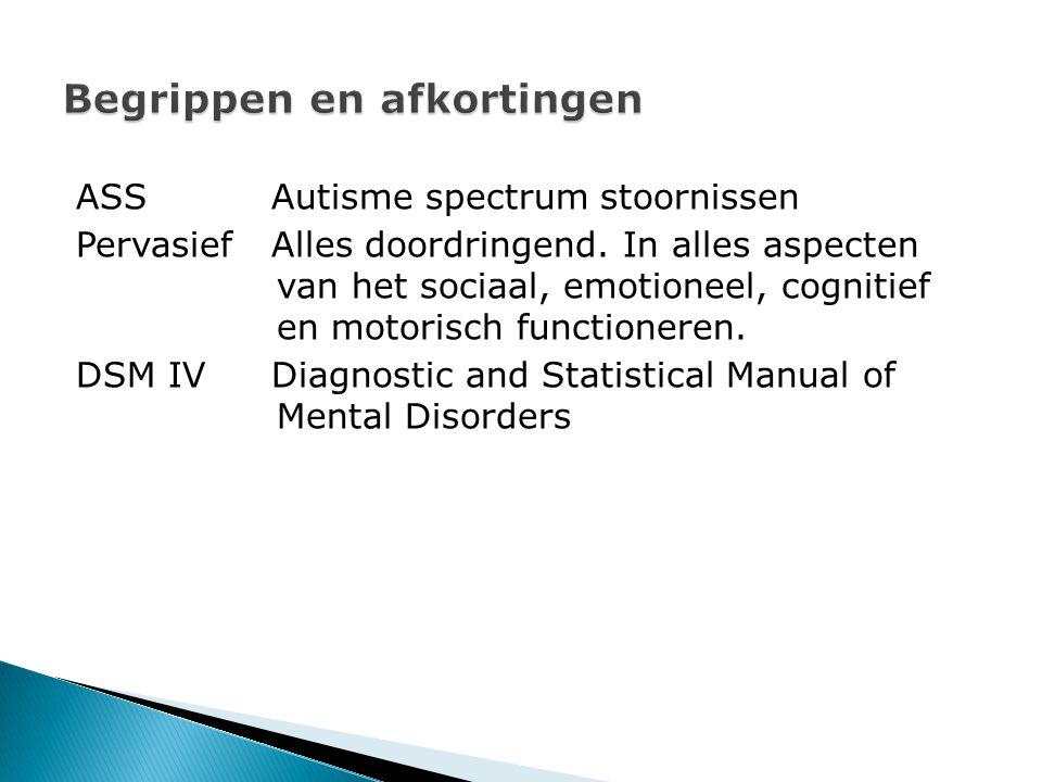 ASSAutisme spectrum stoornissen PervasiefAlles doordringend. In alles aspecten van het sociaal, emotioneel, cognitief en motorisch functioneren. DSM I