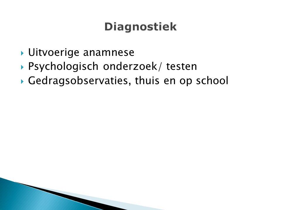  Uitvoerige anamnese  Psychologisch onderzoek/ testen  Gedragsobservaties, thuis en op school