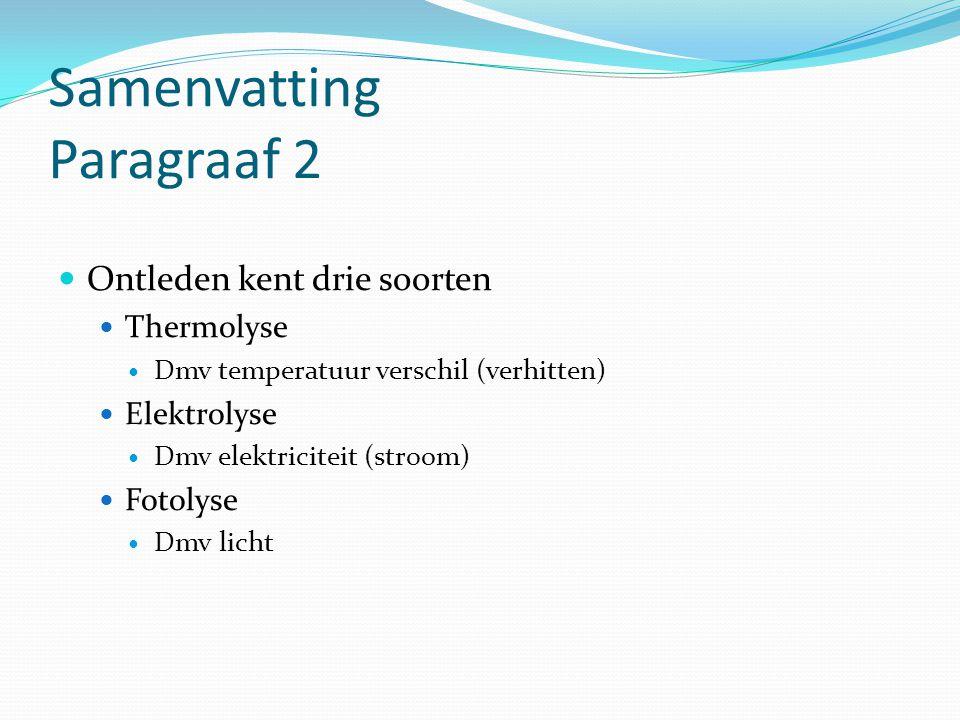Samenvatting Paragraaf 2 Ontleden kent drie soorten Thermolyse Dmv temperatuur verschil (verhitten) Elektrolyse Dmv elektriciteit (stroom) Fotolyse Dm