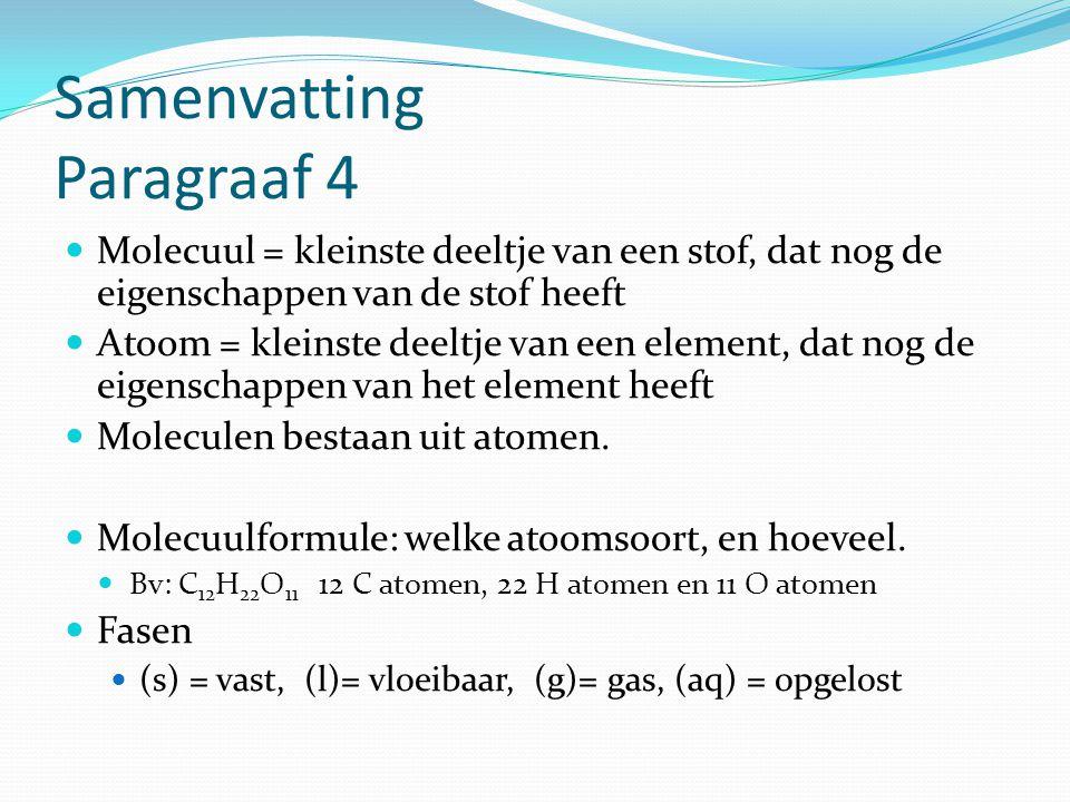 Samenvatting Paragraaf 4 Molecuul = kleinste deeltje van een stof, dat nog de eigenschappen van de stof heeft Atoom = kleinste deeltje van een element
