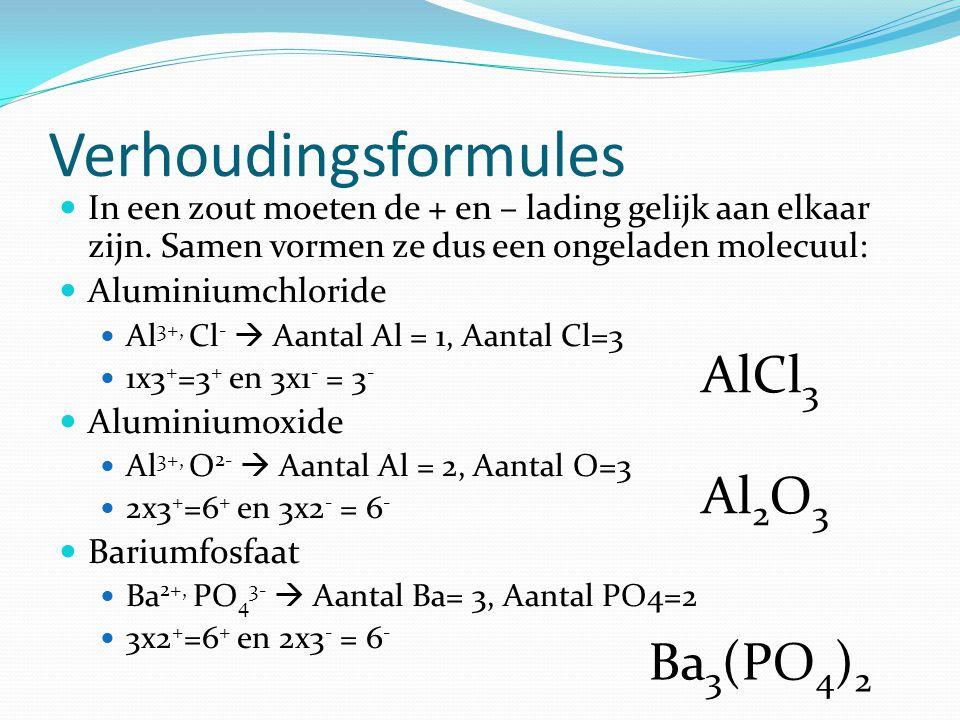 Verhoudingsformules In een zout moeten de + en – lading gelijk aan elkaar zijn. Samen vormen ze dus een ongeladen molecuul: Aluminiumchloride Al 3+, C