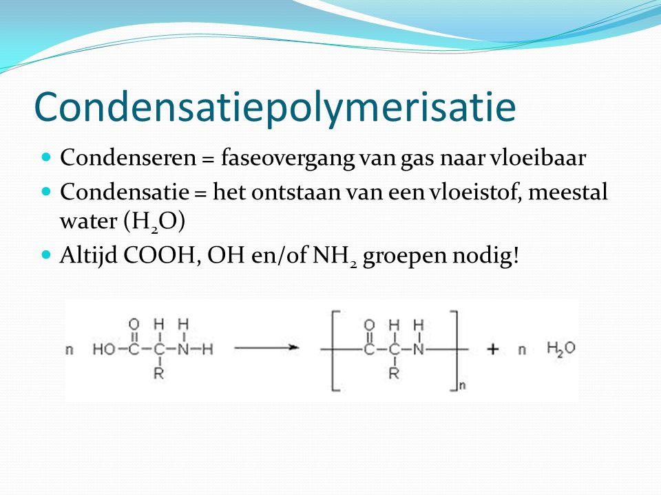 Condensatiepolymerisatie Condenseren = faseovergang van gas naar vloeibaar Condensatie = het ontstaan van een vloeistof, meestal water (H 2 O) Altijd COOH, OH en/of NH 2 groepen nodig!
