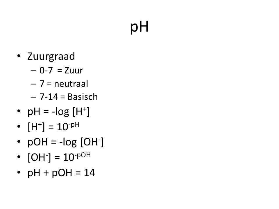 pH Zuurgraad – 0-7 = Zuur – 7 = neutraal – 7-14 = Basisch pH = -log [H + ] [H + ] = 10 -pH pOH = -log [OH - ] [OH - ] = 10 -pOH pH + pOH = 14