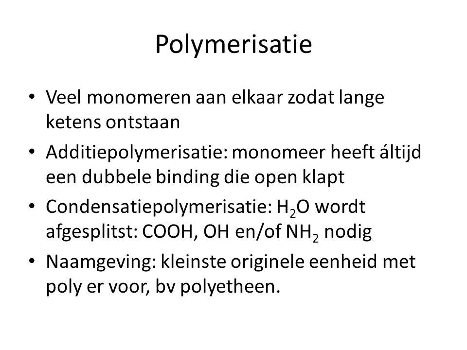 Polymerisatie Veel monomeren aan elkaar zodat lange ketens ontstaan Additiepolymerisatie: monomeer heeft áltijd een dubbele binding die open klapt Condensatiepolymerisatie: H 2 O wordt afgesplitst: COOH, OH en/of NH 2 nodig Naamgeving: kleinste originele eenheid met poly er voor, bv polyetheen.
