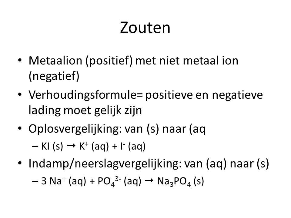 Zouten Metaalion (positief) met niet metaal ion (negatief) Verhoudingsformule= positieve en negatieve lading moet gelijk zijn Oplosvergelijking: van (s) naar (aq – KI (s)  K + (aq) + I - (aq) Indamp/neerslagvergelijking: van (aq) naar (s) – 3 Na + (aq) + PO 4 3- (aq)  Na 3 PO 4 (s)