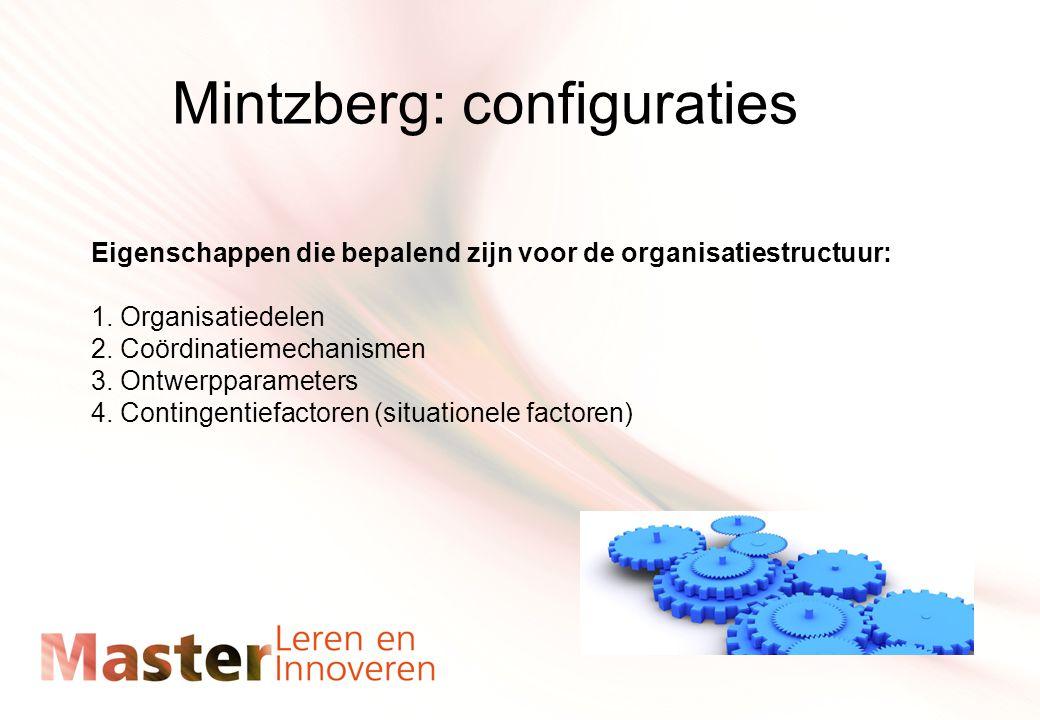 Mintzberg: configuraties Eigenschappen die bepalend zijn voor de organisatiestructuur: 1. Organisatiedelen 2. Coördinatiemechanismen 3. Ontwerpparamet