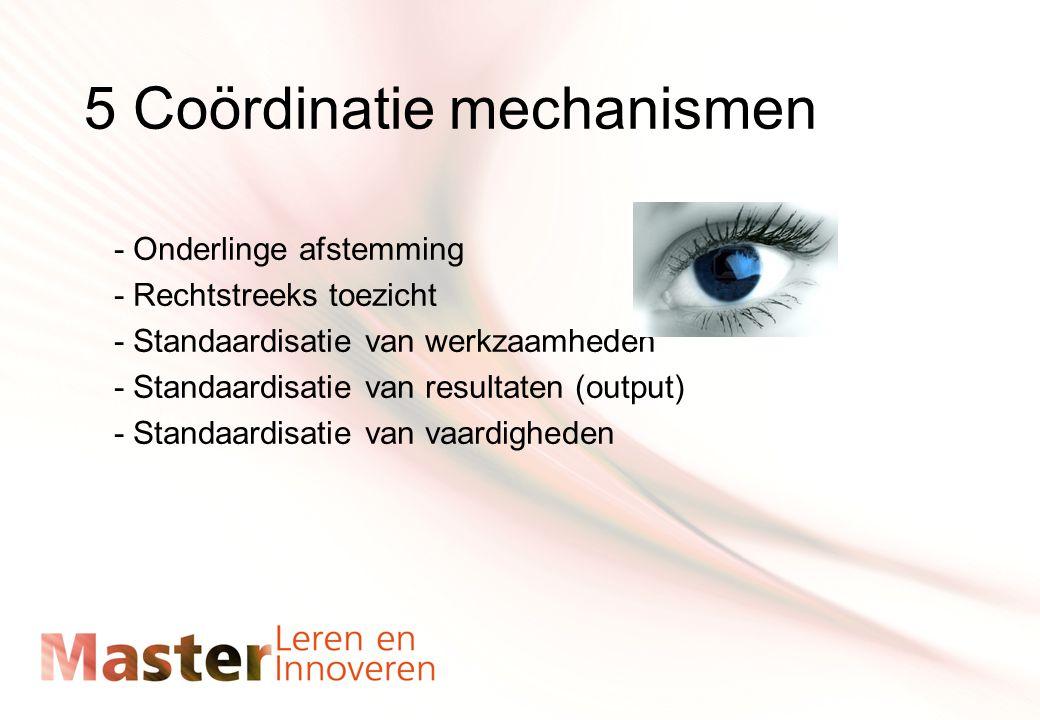 5 Coördinatie mechanismen - Onderlinge afstemming - Rechtstreeks toezicht - Standaardisatie van werkzaamheden - Standaardisatie van resultaten (output) - Standaardisatie van vaardigheden