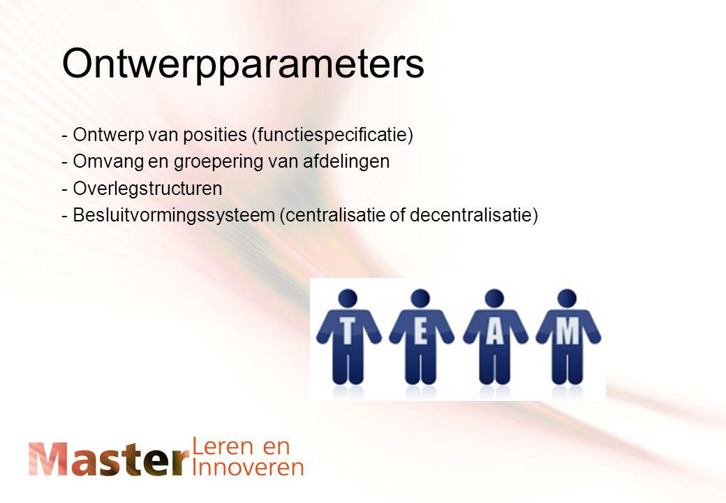 Ontwerpparameters - Ontwerp van posities (functiespecificatie) - Omvang en groepering van afdelingen - Overlegstructuren - Besluitvormingssysteem (centralisatie of decentralisatie)