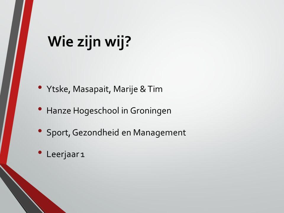 Wie zijn wij? Ytske, Masapait, Marije & Tim Hanze Hogeschool in Groningen Sport, Gezondheid en Management Leerjaar 1