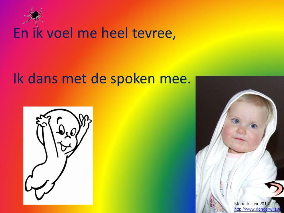 En ik voel me heel tevree, Ik dans met de spoken mee. Maria Al juni 2013 http://www.donderwijs.nl