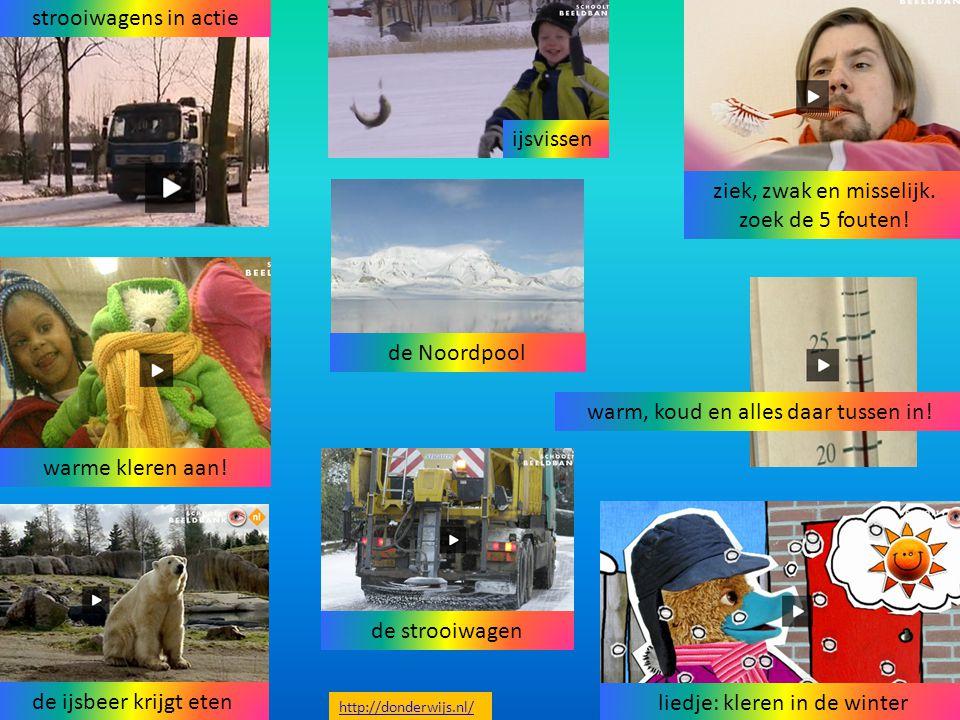 warm, koud en alles daar tussen in! ziek, zwak en misselijk. zoek de 5 fouten! de strooiwagen ijsvissen de Noordpool warme kleren aan! liedje: kleren