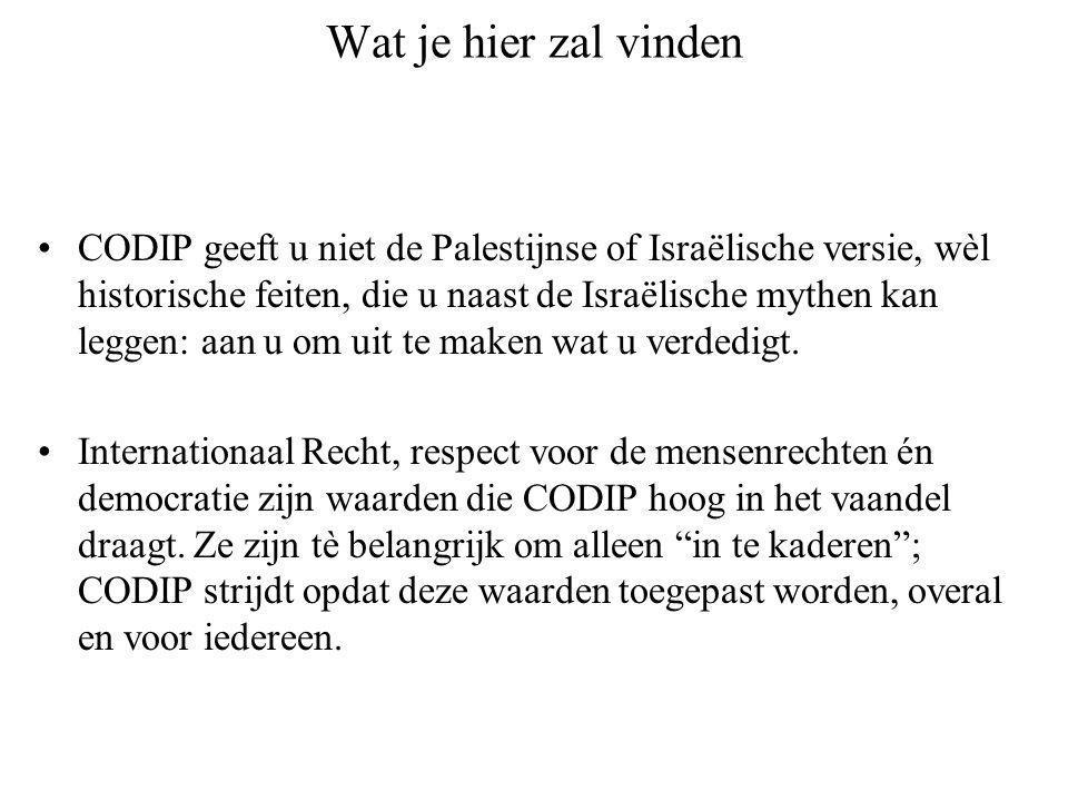 Wat je hier zal vinden CODIP geeft u niet de Palestijnse of Israëlische versie, wèl historische feiten, die u naast de Israëlische mythen kan leggen: