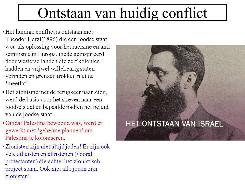 Ontstaan van huidig conflict Het huidige conflict is ontstaan met Theodor Herzl(1896) die een joodse staat wou als oplossing voor het racisme en anti-