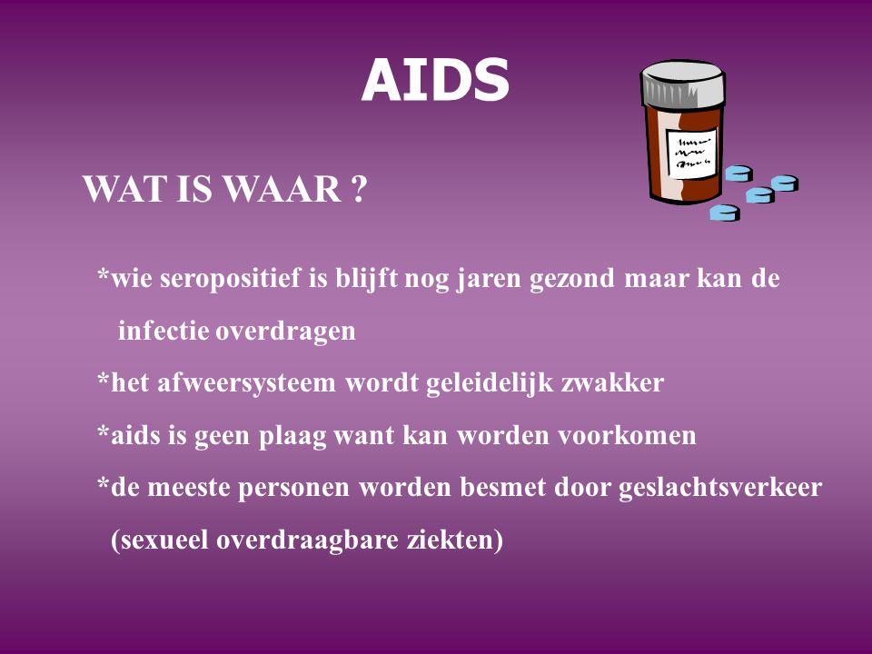 AIDS WAT IS WAAR ? *wie seropositief is blijft nog jaren gezond maar kan de infectie overdragen *het afweersysteem wordt geleidelijk zwakker *aids is