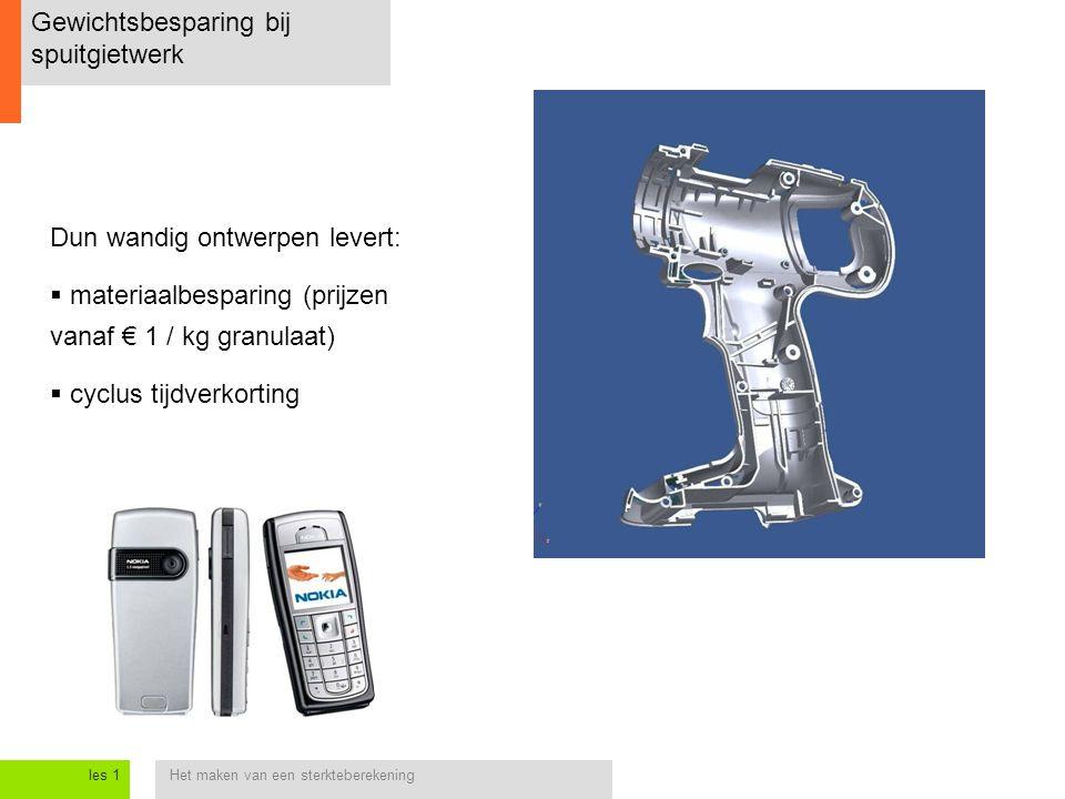 Het maken van een sterkteberekeningles 1 Gewichtsbesparing bij spuitgietwerk Dun wandig ontwerpen levert:  materiaalbesparing (prijzen vanaf € 1 / kg granulaat)  cyclus tijdverkorting
