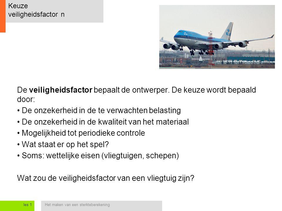 Het maken van een sterkteberekeningles 1 Keuze veiligheidsfactor n De veiligheidsfactor bepaalt de ontwerper.