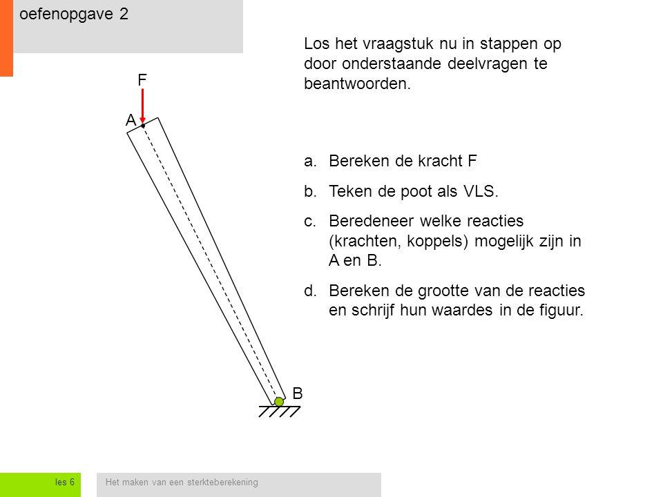 Het maken van een sterkteberekeningles 6 oefenopgave 2 A B F Los het vraagstuk nu in stappen op door onderstaande deelvragen te beantwoorden. a.Bereke