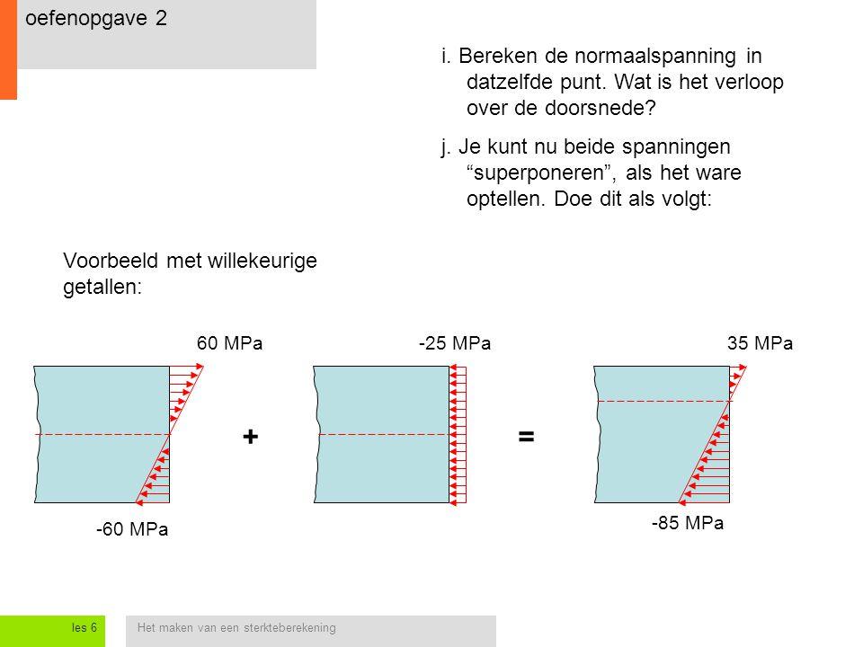 Het maken van een sterkteberekeningles 6 oefenopgave 2 i. Bereken de normaalspanning in datzelfde punt. Wat is het verloop over de doorsnede? j. Je ku