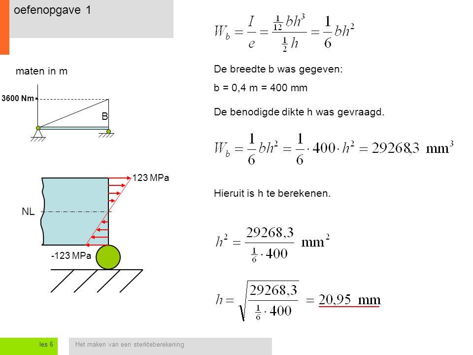 Het maken van een sterkteberekeningles 6 oefenopgave 1 maten in m NL B 3600 Nm 123 MPa -123 MPa De breedte b was gegeven: b = 0,4 m = 400 mm De benodi
