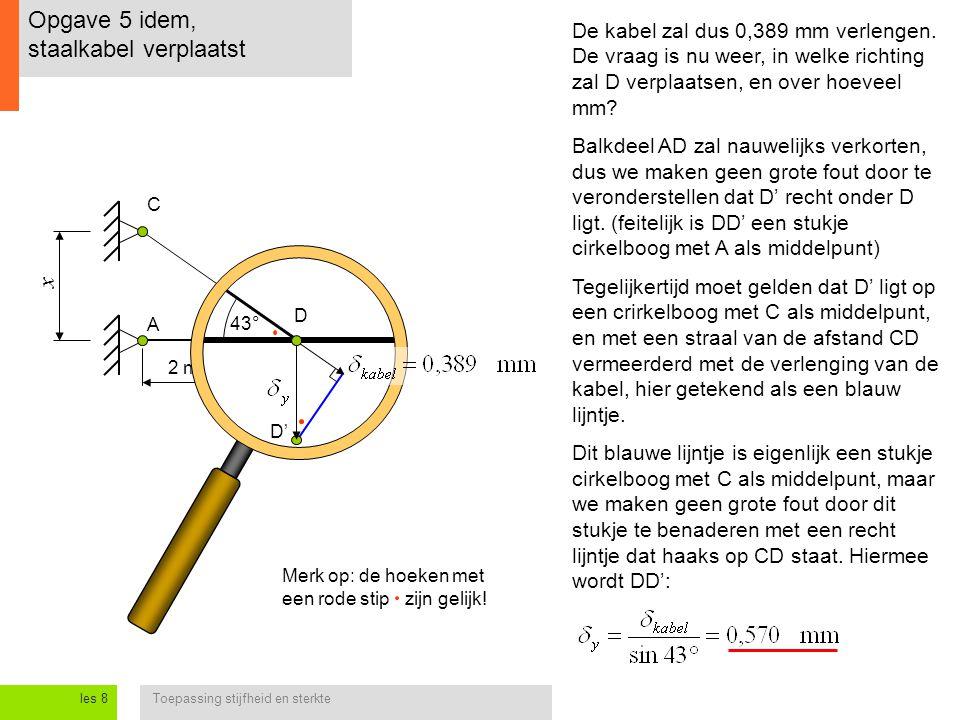 Toepassing stijfheid en sterkteles 8 Opgave 5 idem, staalkabel verplaatst A C 2 m 43° x D D' De kabel zal dus 0,389 mm verlengen. De vraag is nu weer,