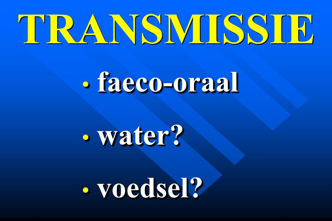 TRANSMISSIE faeco-oraal faeco-oraal water? water? voedsel? voedsel? faeco-oraal faeco-oraal water? water? voedsel? voedsel?