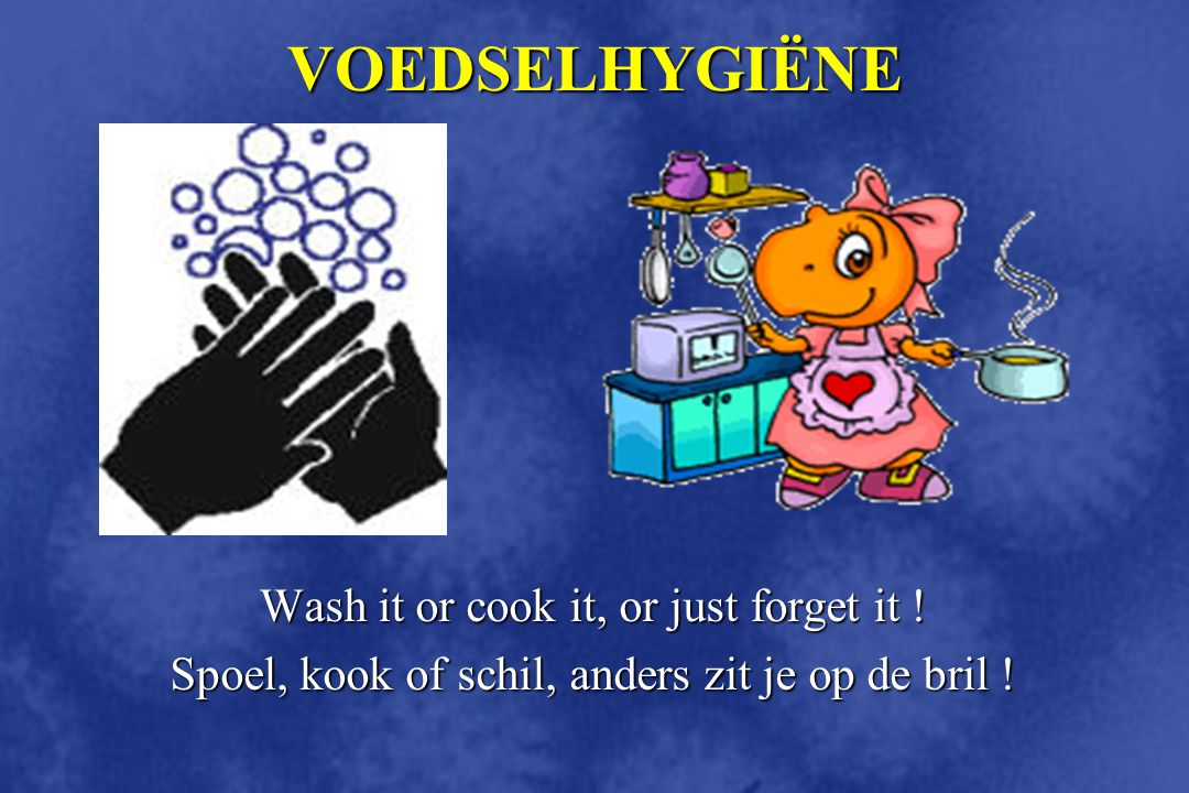 VOEDSELHYGIËNE Wash it or cook it, or just forget it .