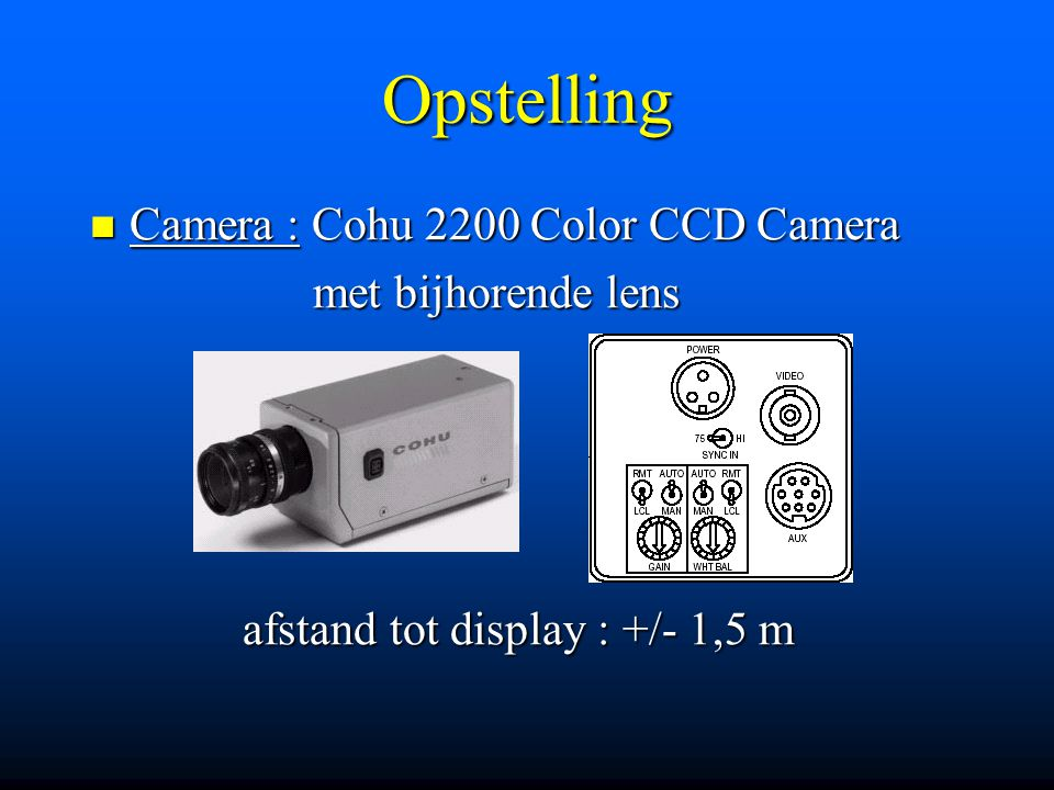 Opstelling Camera : Cohu 2200 Color CCD Camera Camera : Cohu 2200 Color CCD Camera met bijhorende lens met bijhorende lens afstand tot display : +/- 1,5 m afstand tot display : +/- 1,5 m