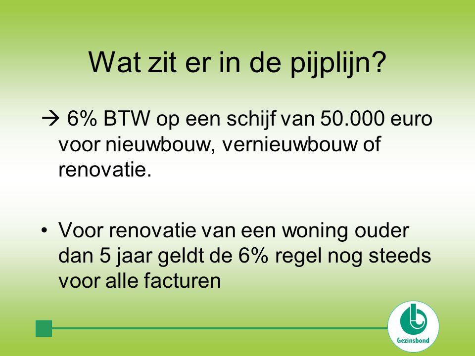 Wat zit er in de pijplijn?  6% BTW op een schijf van 50.000 euro voor nieuwbouw, vernieuwbouw of renovatie. Voor renovatie van een woning ouder dan 5