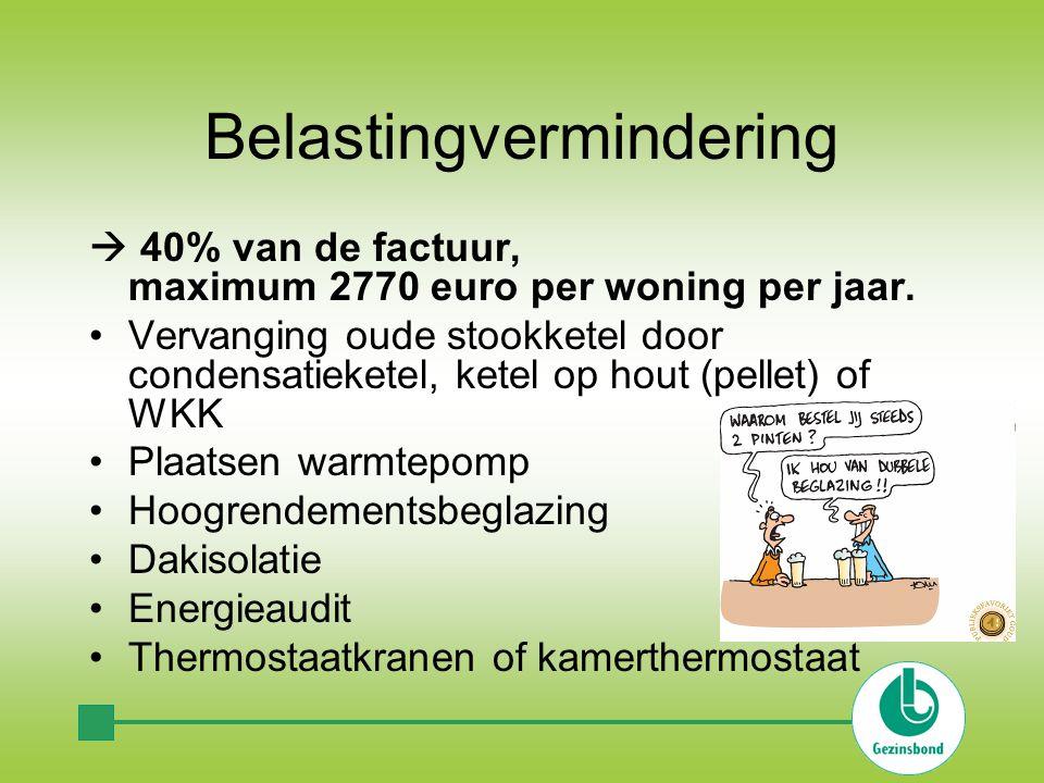 Belastingvermindering  40% van de factuur, maximum 2770 euro per woning per jaar. Vervanging oude stookketel door condensatieketel, ketel op hout (pe