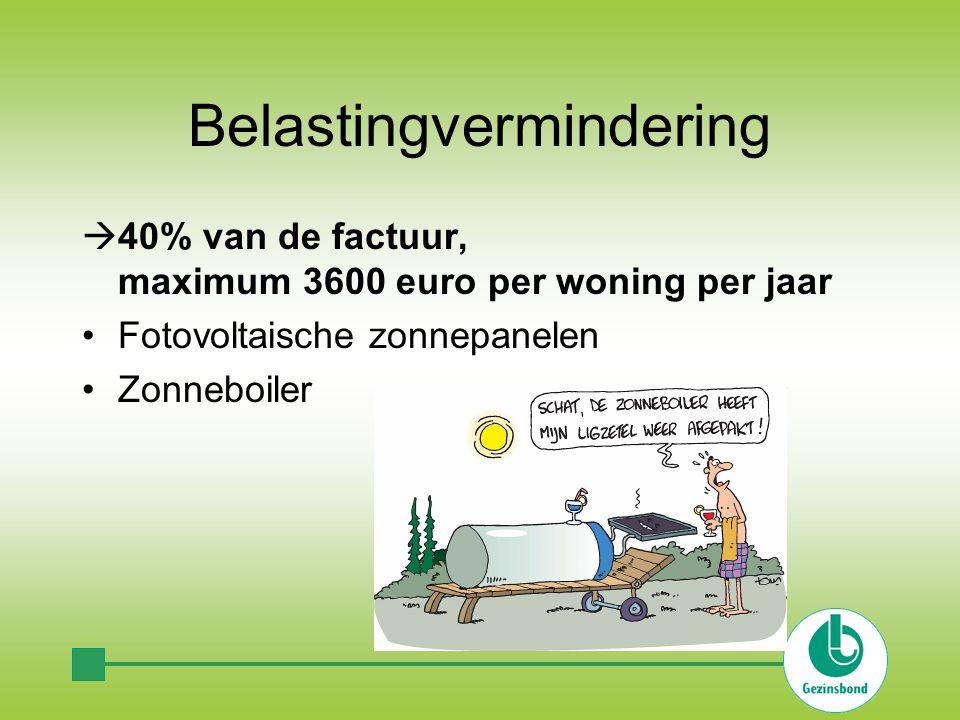 Belastingvermindering  40% van de factuur, maximum 3600 euro per woning per jaar Fotovoltaische zonnepanelen Zonneboiler
