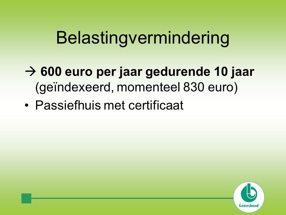 Belastingvermindering  600 euro per jaar gedurende 10 jaar (geïndexeerd, momenteel 830 euro) Passiefhuis met certificaat