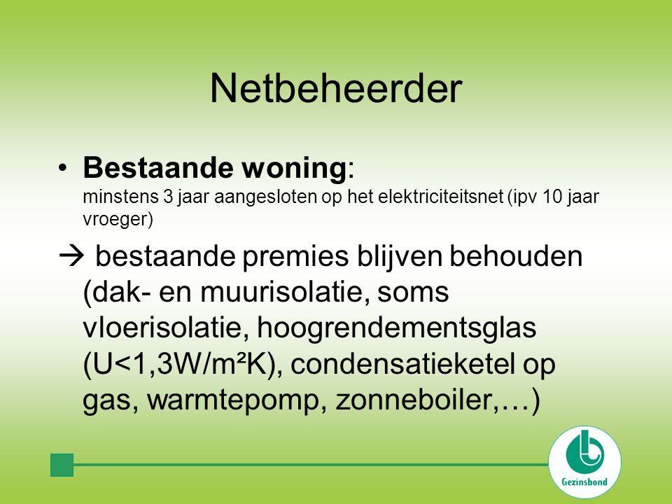 Netbeheerder Bestaande woning: minstens 3 jaar aangesloten op het elektriciteitsnet (ipv 10 jaar vroeger)  bestaande premies blijven behouden (dak- e