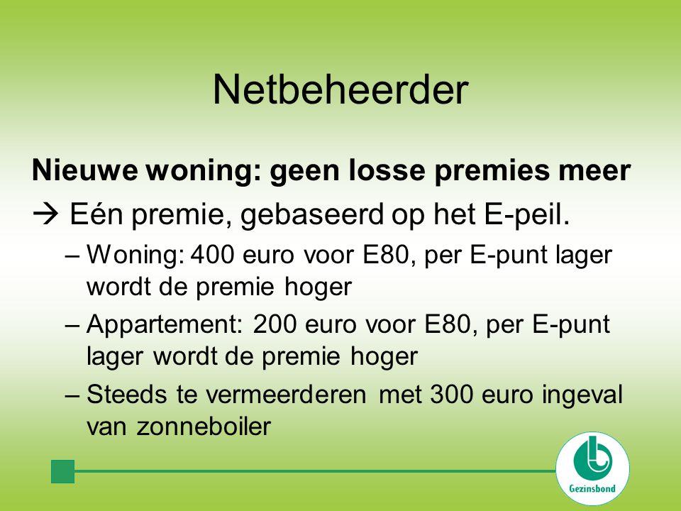Netbeheerder Nieuwe woning: geen losse premies meer  Eén premie, gebaseerd op het E-peil. –Woning: 400 euro voor E80, per E-punt lager wordt de premi