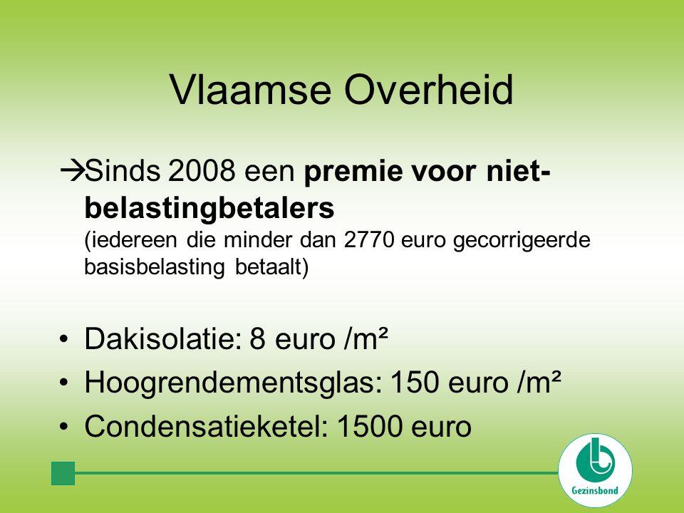 Vlaamse Overheid  Sinds 2008 een premie voor niet- belastingbetalers (iedereen die minder dan 2770 euro gecorrigeerde basisbelasting betaalt) Dakisolatie: 8 euro /m² Hoogrendementsglas: 150 euro /m² Condensatieketel: 1500 euro
