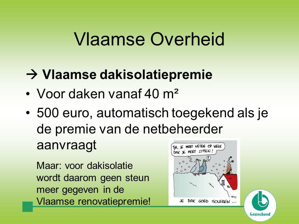 Vlaamse Overheid  Vlaamse dakisolatiepremie Voor daken vanaf 40 m² 500 euro, automatisch toegekend als je de premie van de netbeheerder aanvraagt Maar: voor dakisolatie wordt daarom geen steun meer gegeven in de Vlaamse renovatiepremie!