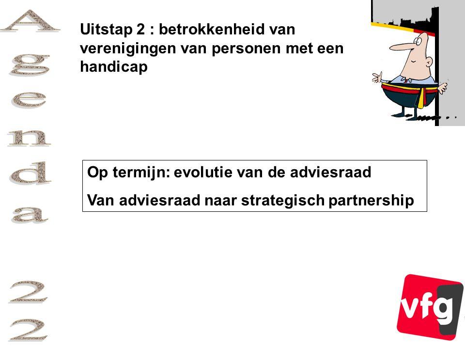 Uitstap 2 : betrokkenheid van verenigingen van personen met een handicap Op termijn: evolutie van de adviesraad Van adviesraad naar strategisch partnership