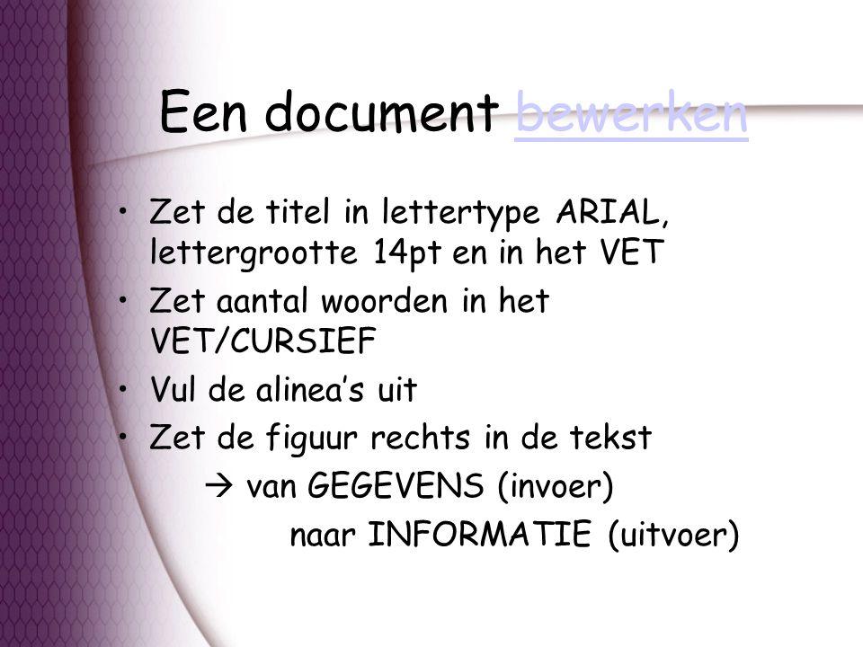 Een document bewerkenbewerken Zet de titel in lettertype ARIAL, lettergrootte 14pt en in het VET Zet aantal woorden in het VET/CURSIEF Vul de alinea's uit Zet de figuur rechts in de tekst  van GEGEVENS (invoer) naar INFORMATIE (uitvoer)
