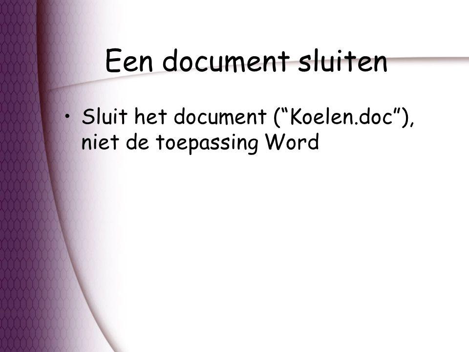 Een document sluiten Sluit het document ( Koelen.doc ), niet de toepassing Word