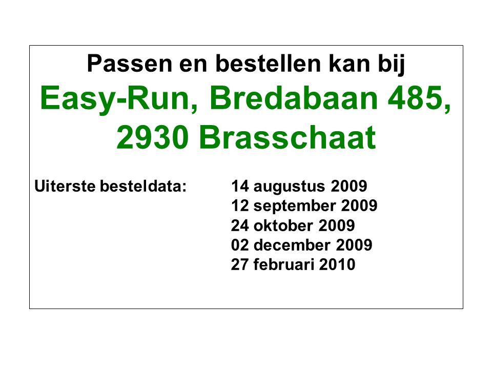 Passen en bestellen kan bij Easy-Run, Bredabaan 485, 2930 Brasschaat Uiterste besteldata: 14 augustus 2009 12 september 2009 24 oktober 2009 02 decemb