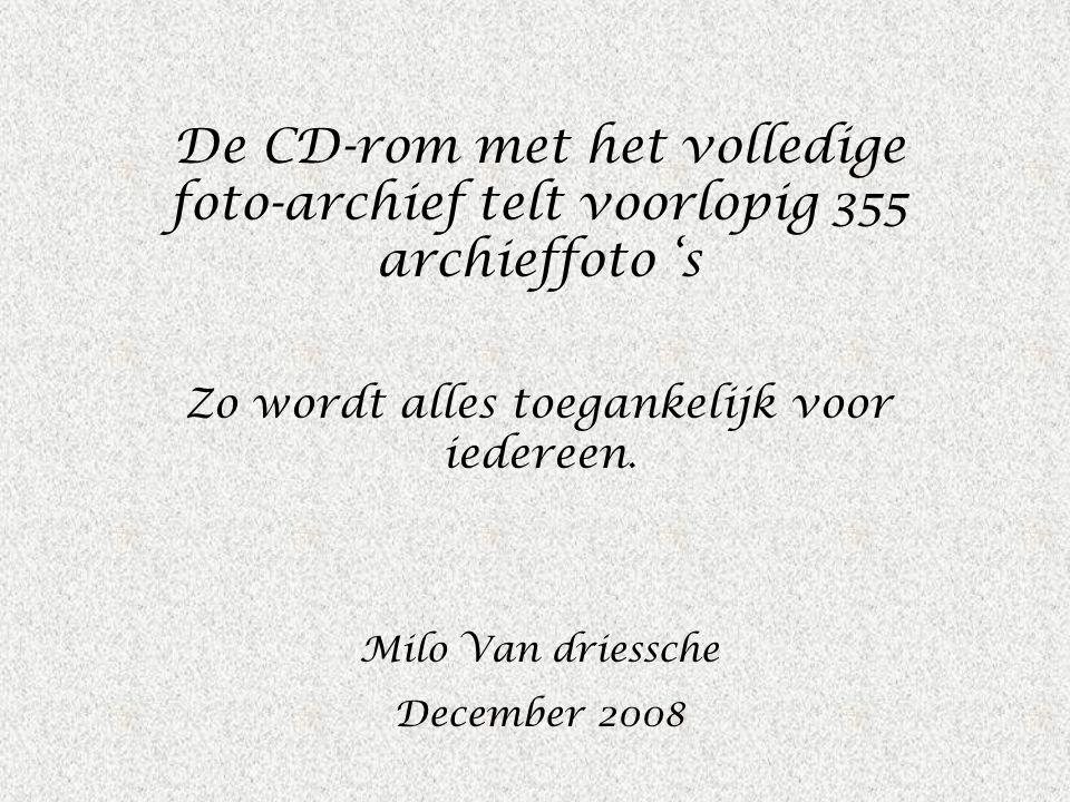De CD-rom met het volledige foto-archief telt voorlopig 355 archieffoto 's Zo wordt alles toegankelijk voor iedereen. Milo Van driessche December 2008