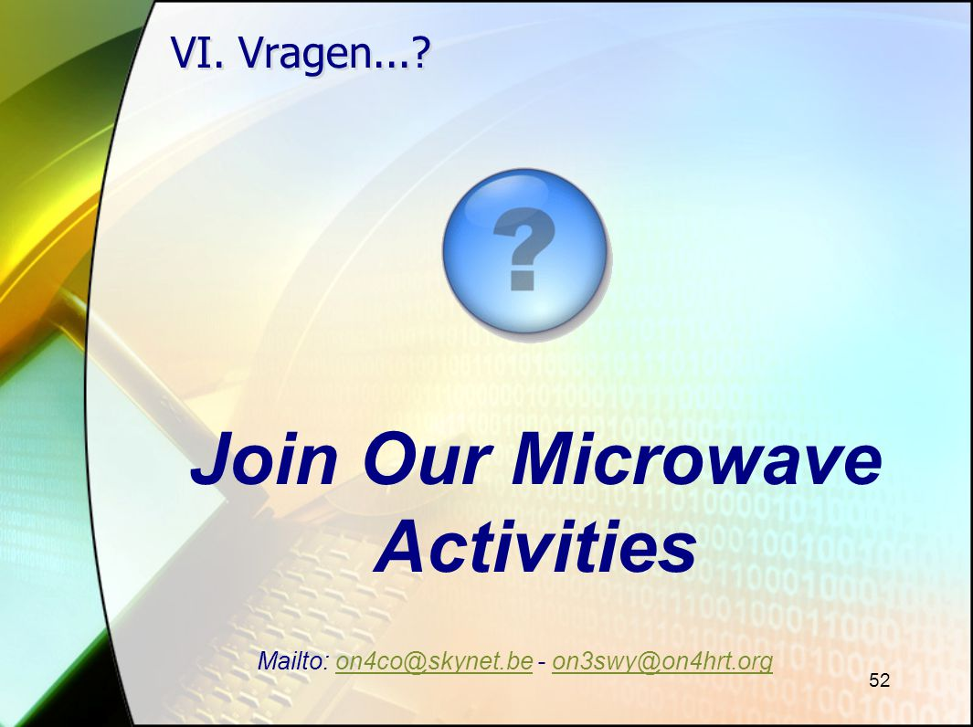52 VI. Vragen...? Join Our Microwave Activities Mailto: on4co@skynet.be - on3swy@on4hrt.orgon4co@skynet.beon3swy@on4hrt.org