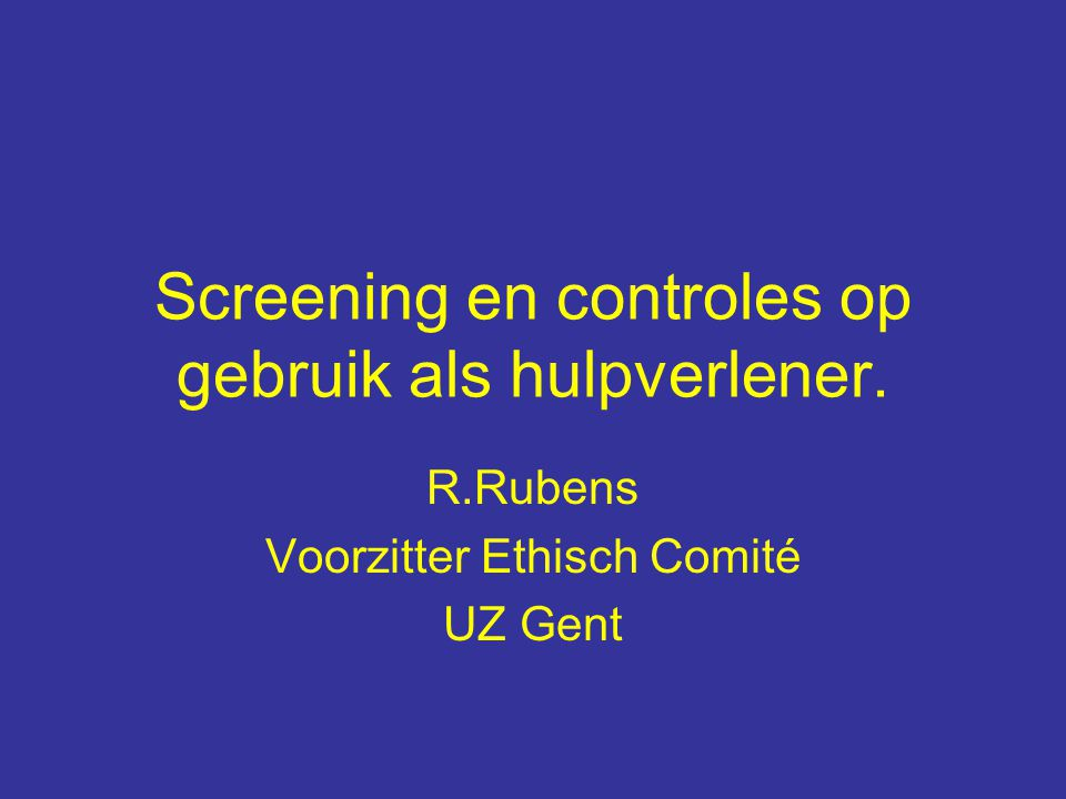 Screening en controles op gebruik als hulpverlener. R.Rubens Voorzitter Ethisch Comité UZ Gent
