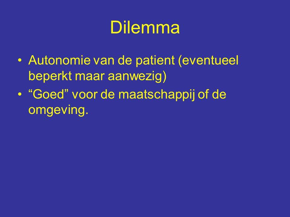 Dilemma Autonomie van de patient (eventueel beperkt maar aanwezig) Goed voor de maatschappij of de omgeving.