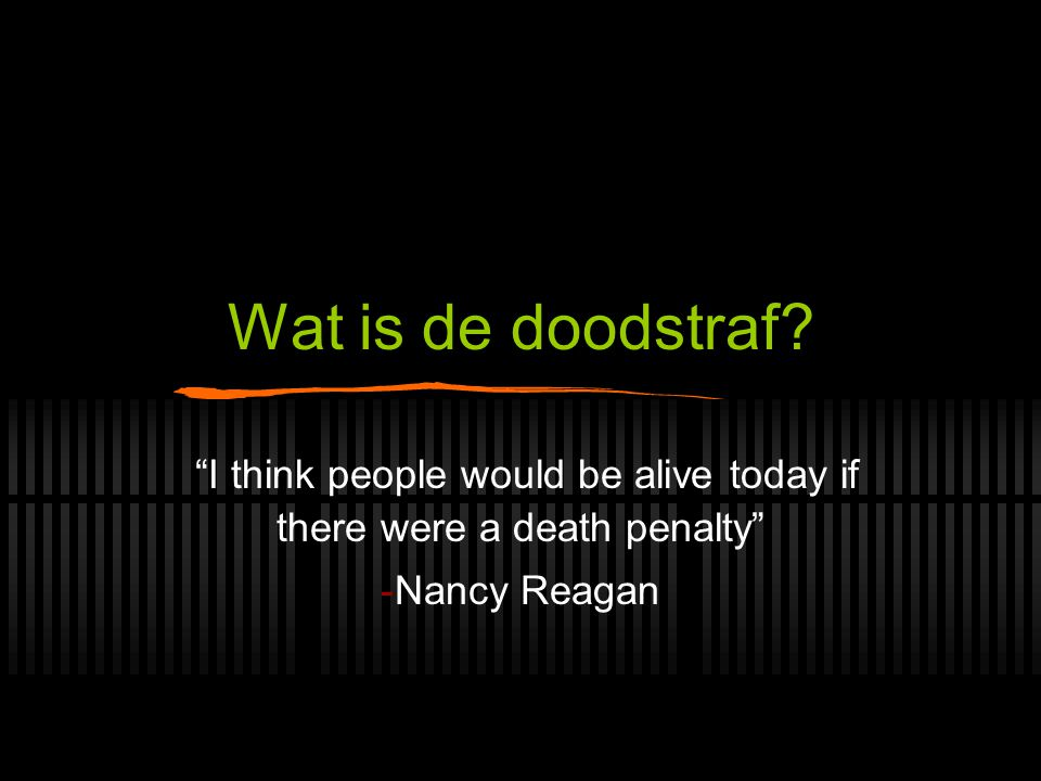 "Wat is de doodstraf? ""I think people would be alive today if there were a death penalty"" -Nancy Reagan"