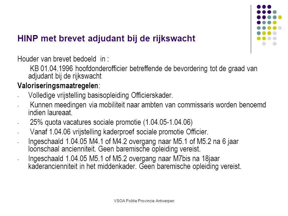 VSOA Politie Provincie Antwerpen HINP met brevet adjudant bij de rijkswacht Houder van brevet bedoeld in : KB 01.04.1996 hoofdonderofficier betreffende de bevordering tot de graad van adjudant bij de rijkswacht Valoriseringsmaatregelen : - Volledige vrijstelling basisopleiding Officierskader.