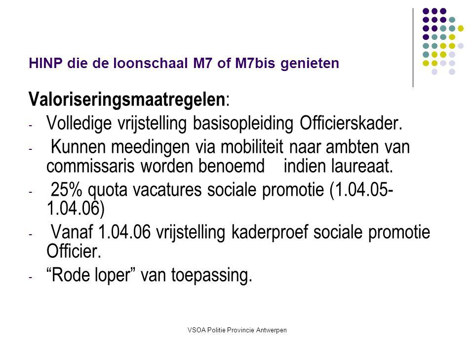 VSOA Politie Provincie Antwerpen HINP die de loonschaal M7 of M7bis genieten Valoriseringsmaatregelen : - Volledige vrijstelling basisopleiding Officierskader.